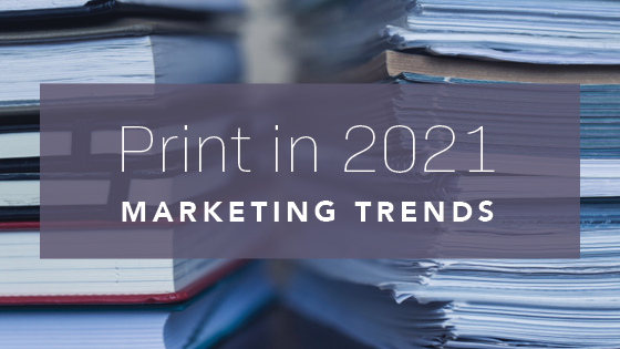 Print in 2021 Marketing Trends